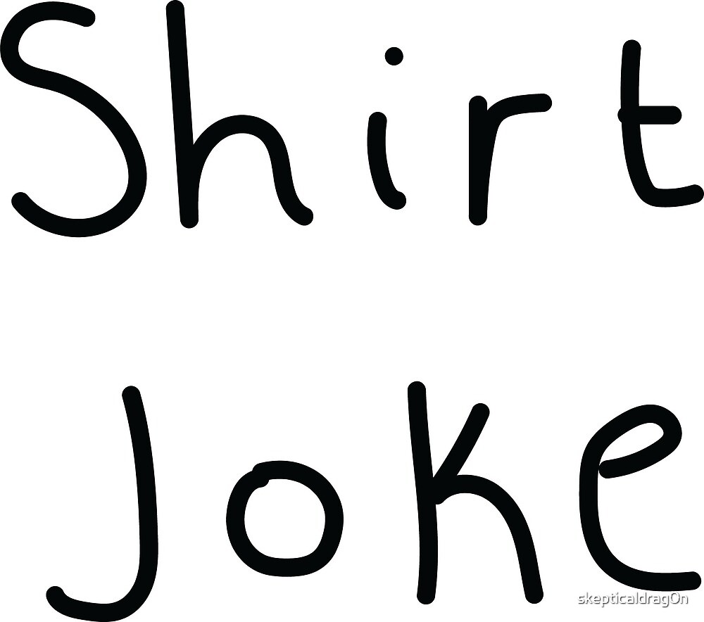 Shirt Joke  by skepticaldrag0n