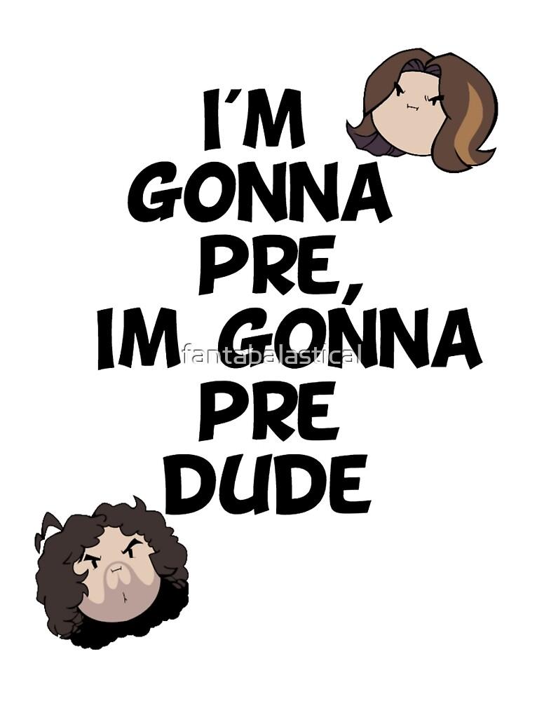 I'm Gonna Pre Dude by fantabalastical