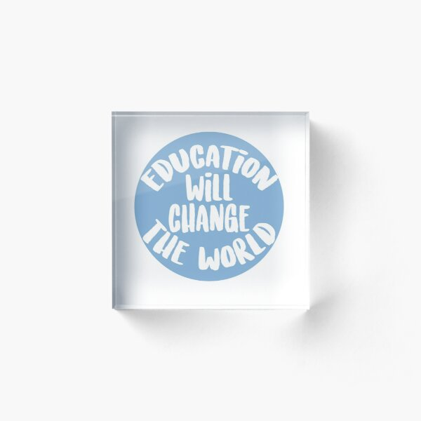 Education Will Change The World Acrylic Block
