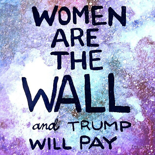 Women are the Wall and Trump Will Pay by Tchurch
