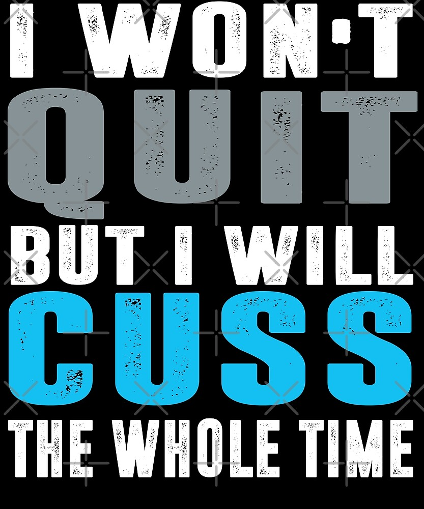 I Won't Quit But I Will Cuss The Whole Time T-Shirt by Kimcf