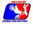 I walk this way because I ride dirt bikes by GrumpyDog