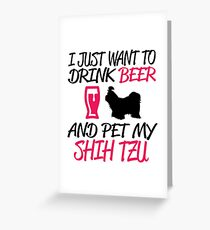 I Jusr Want To Drink Beer and Pet My Shih Tzu Greeting Card