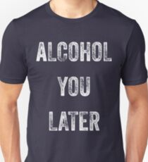Alcohol You Later Funny Drinking Beer T-Shirt Unisex T-Shirt