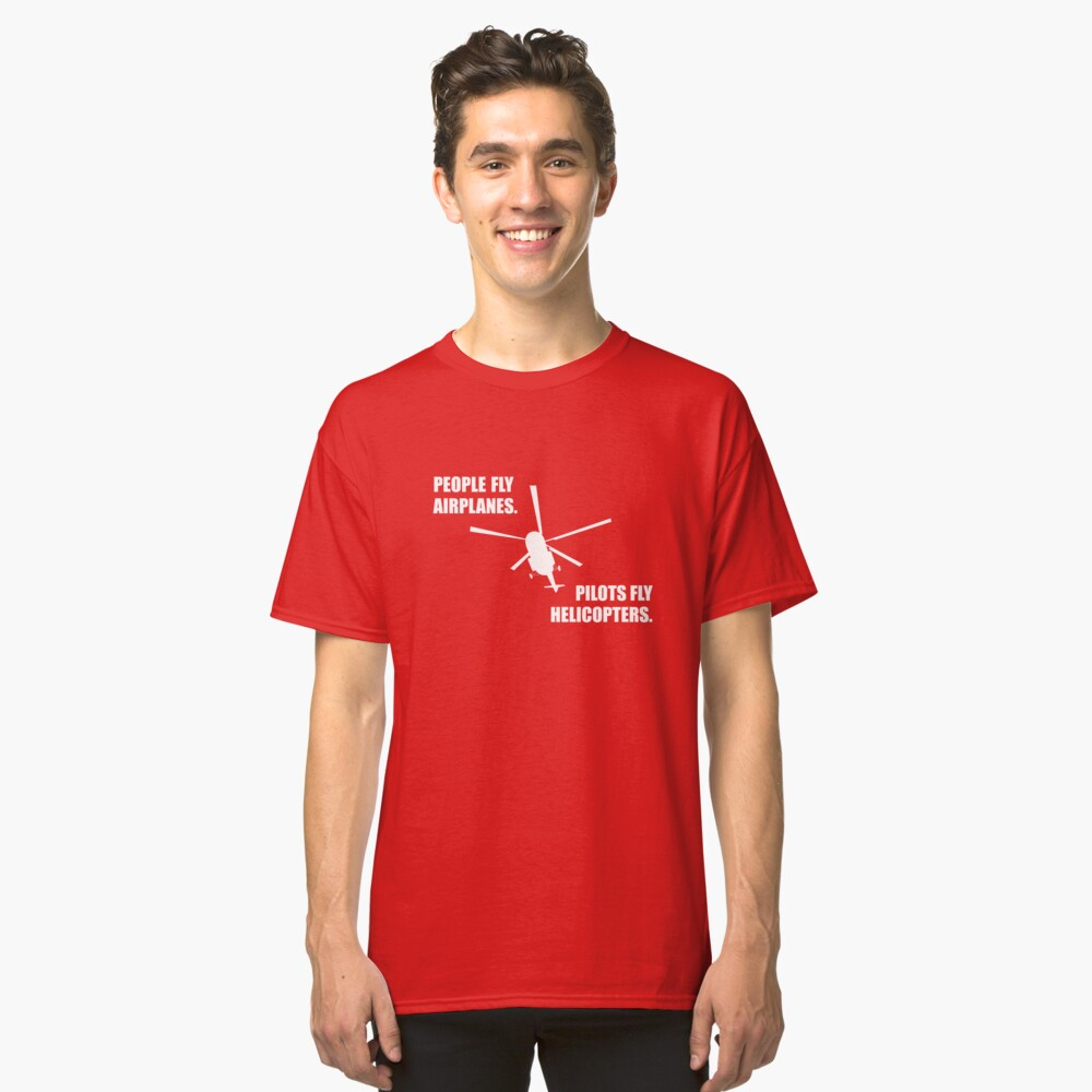 People fly Airplanes. Pilots fly Helicopters. Classic T-Shirt Front