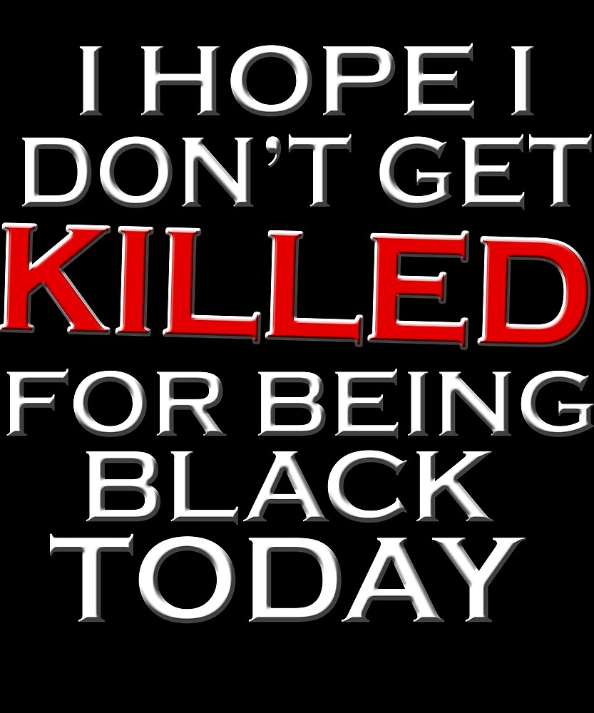 I hope i don't get killed for being black today shirt by chihai