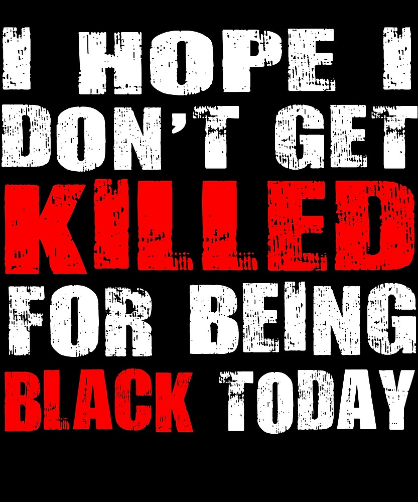 i hope i don't get killed for being black today t-shirt 3 by chihai