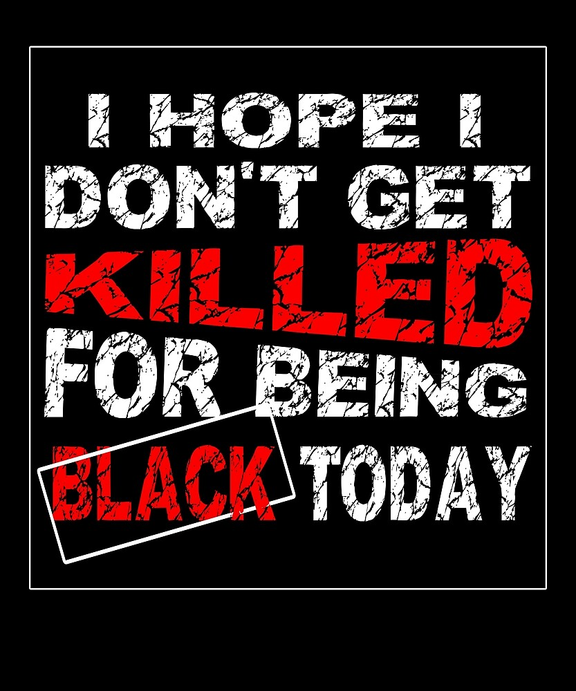 I Hope I Don't Get Killed For Being Black Today T-Shirt 5 by chihai