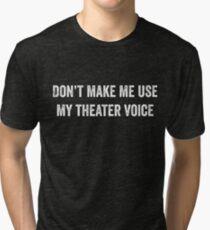 Don't Make Me Use My Theater Voice T-Shirt Tri-blend T-Shirt