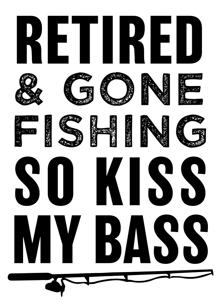 Retired and gone fishing so kiss my bass shirt by worksaheart
