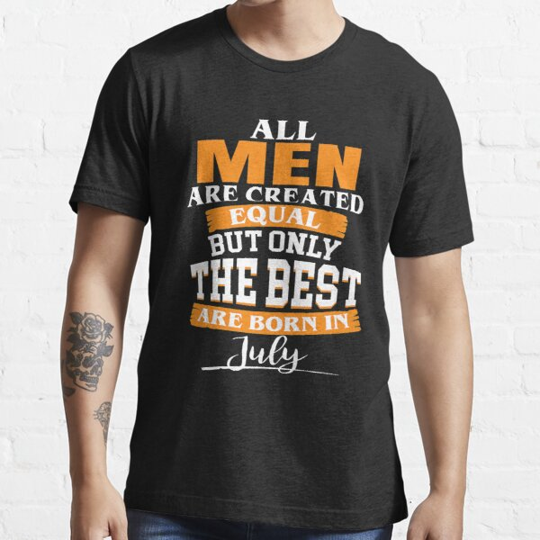All men are created equal But only the best are born in July Essential T-Shirt