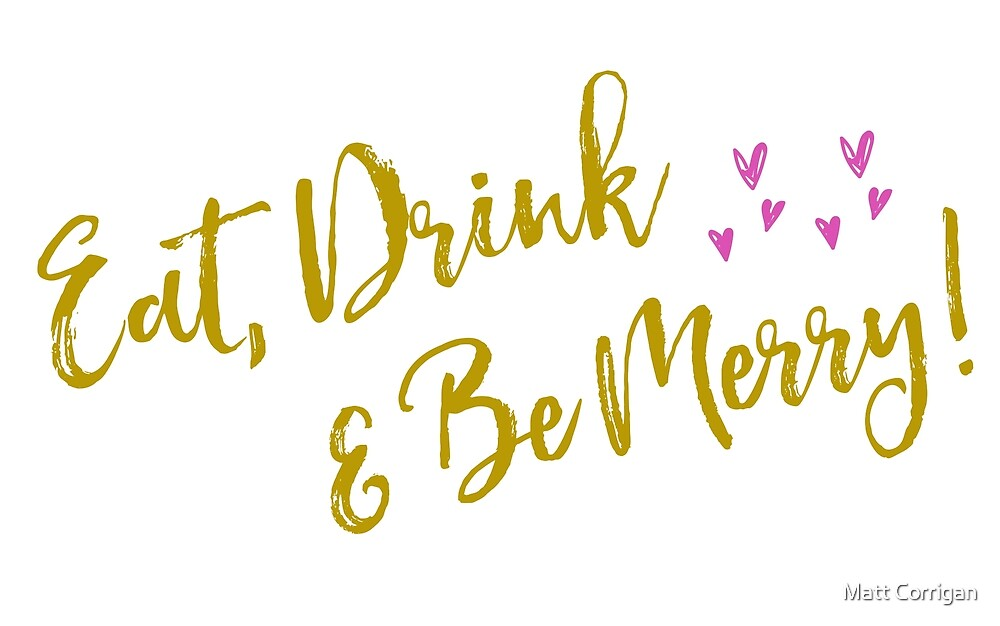 Eat drink and be merry saying by Matt Corrigan