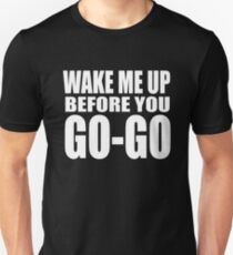 Wake Me Up Before You Go-Go T-Shirt