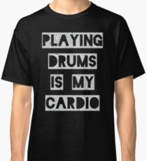 Playing Drums is my Cardio Classic T-Shirt