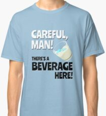 Careful, Man! There's a Beverage Here! Classic T-Shirt