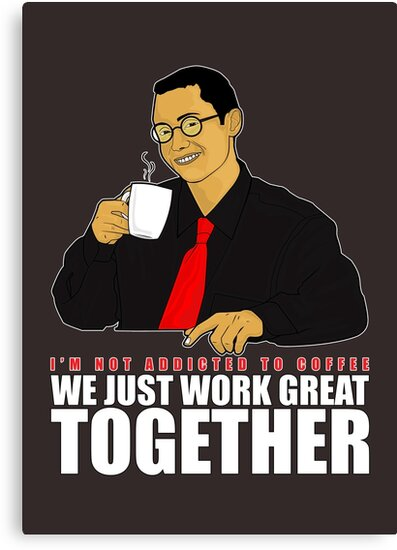I'm not addicted to coffee, We just work great together by Adam Santana