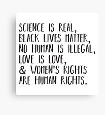 Science is real, no human is illegal, black lives matter, love is love, and womens rights are human rights Canvas Print