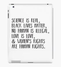 Science is real, no human is illegal, black lives matter, love is love, and womens rights are human rights iPad Case/Skin