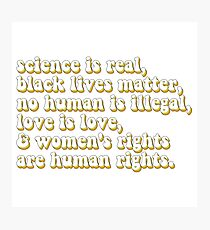 Science is real, no human is illegal, black lives matter, love is love, and womens rights are human rights Photographic Print