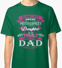 Behind Every Great Photographer Daughter Is A Truly Amazing Dad Classic T-Shirt