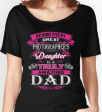 Behind Every Great Photographer Daughter Is A Truly Amazing Dad Women's Relaxed Fit T-Shirt