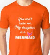 You can't scare me. My daughter is a mermaid. Unisex T-Shirt