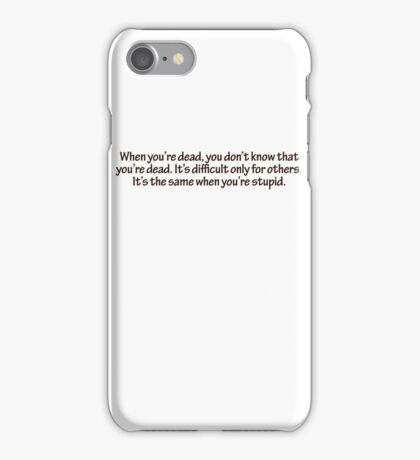 When you're dead, you don't know that you're dead. It's difficult only for others. It's the same when you're stupid. iPhone Case/Skin