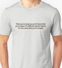 When you're dead, you don't know that you're dead. It's difficult only for others. It's the same when you're stupid. T-Shirt