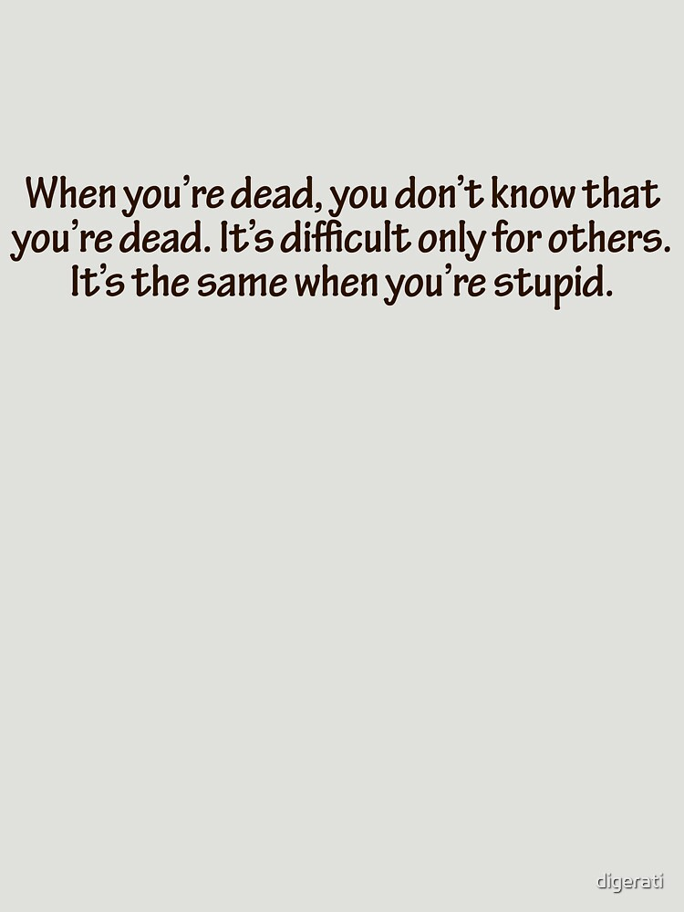 When you're dead, you don't know that you're dead. It's difficult only for others. It's the same when you're stupid. by digerati