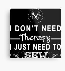 I Don't Need Therapy, I Just Need To Sew Metal Print