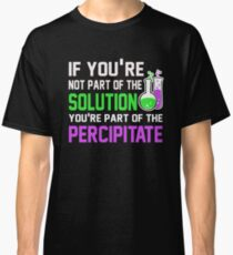 If you're not part of the problem you're percipitate Classic T-Shirt