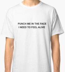 Punch Me In The Face I Need To Feel Alive  Classic T-Shirt