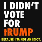 I didn't vote for tRUMP Because I'm not an idiot by Thelittlelord