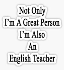 Not Only I'm A Great Person I'm Also An English Teacher  Sticker