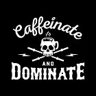 Caffeinate And Dominate by brogressproject