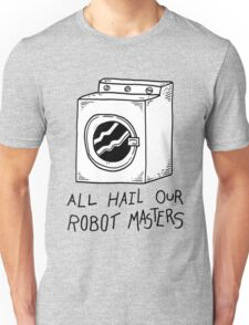 All hail our robot masters - washing mashine T-Shirt