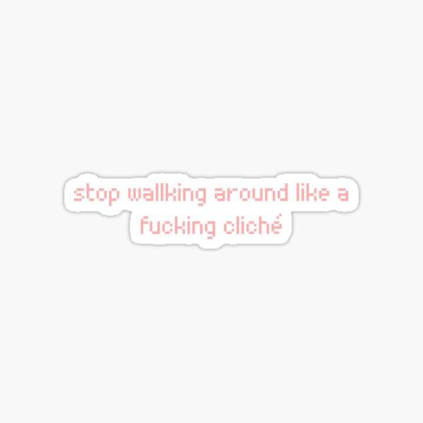 stop walking around like a fucking cliché Sticker