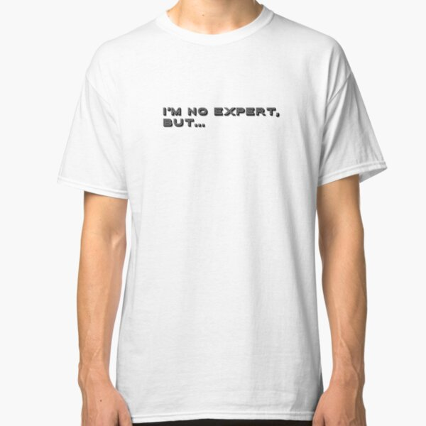 I'm no expert, but... by WIPjenni Classic T-Shirt