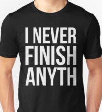 I NEVER FINISH ANYTH Unisex T-Shirt