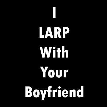 I LARP With Your Boyfriend by blakcirclegirl