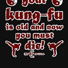Your Kung Fu is Old and Now You Must Die by HandDrawnTees