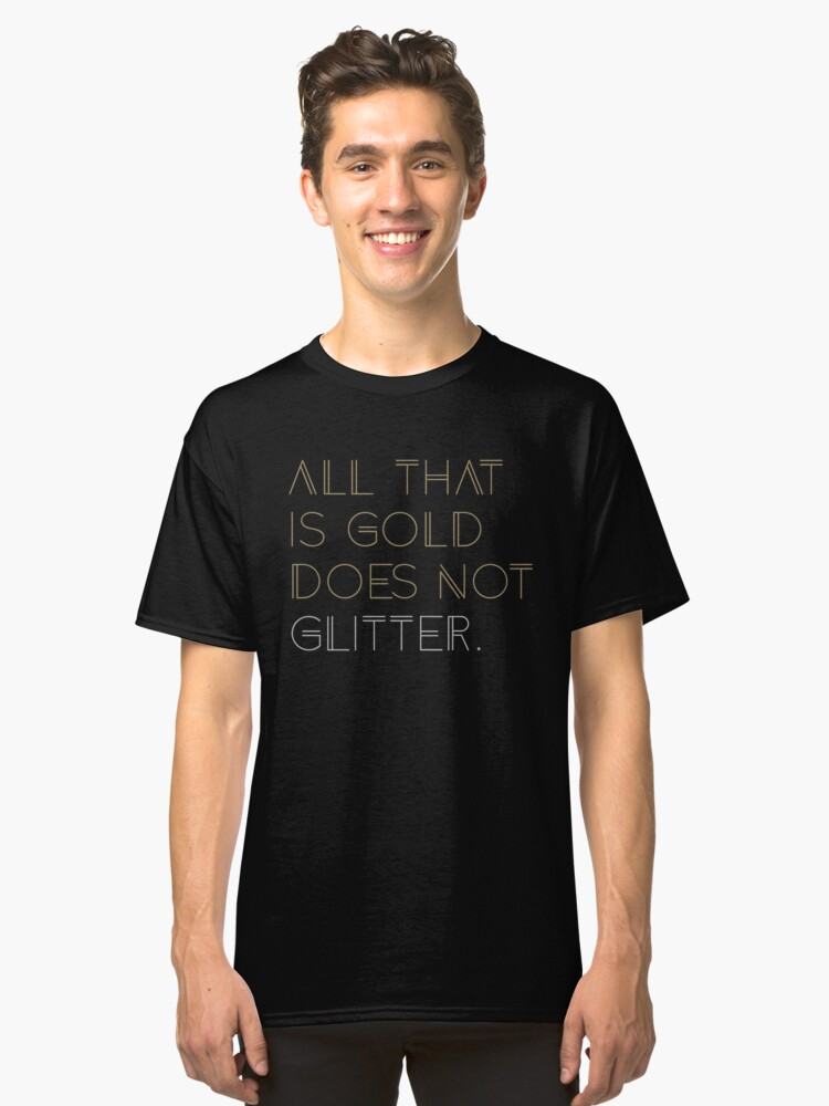 All that is Gold Does Not Glitter  Classic T-Shirt Front