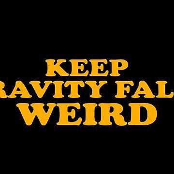 Keep Gravity Falls Weird by grlswboysnames