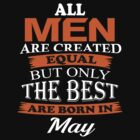 ALL MEN ARE CREATED EQUAL BUT ONLY THE BEST ARE BORN IN MAY T-SHIRT by matine lopez