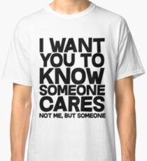 I want you to know someone cares, not me but someone Classic T-Shirt