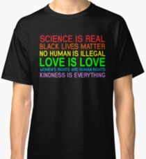 Science Is Real Black Lives Matter No Human Is Illegal Love Is Love Women's Rights Are Human Rights Kindness Is Every Thing T-Shirt Classic T-Shirt