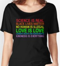 Science Is Real Black Lives Matter No Human Is Illegal Love Is Love Women's Rights Are Human Rights Kindness Is Every Thing T-Shirt Women's Relaxed Fit T-Shirt