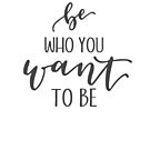 Be Who You Want To Be by KristenHewitt