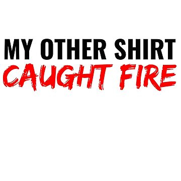 My Other Shirt Caught Fire by athaikdin