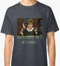 Judge Judy - dont pee on my leg and tell me its raining  Classic T-Shirt